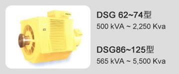 DSG 62~74型 500 kVA ~ 2,250 Kva / DSG86~125型 565 kVA ~ 5,500 Kva